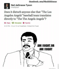 "Neil deGrasse Tyson is disturbed. (Peter Magness): facebooko comWTheMIBMenness  Neil deGrasse Tyson  @neiltyson  Does it disturb anyone else that ""The Los  Angeles Angels"" baseball team translates  directly to ""The The Angels Angels""?  Reply t Retweeted Favorite  8:10 PM 10 Jul 12 via TweetDeck. Embed this Tweet  AMIRIGHT OR  AMIRIGHT  r O  We Know Mermea Neil deGrasse Tyson is disturbed. (Peter Magness)"