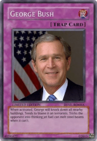 Lmao -McNuggz: TRAP  GEORGE BUSH  [TRAP CARD  IMITED EDITION  DIVE-RO6HA  When activated, George will knock down all nearby  buildings. Tends to blame it on terrorists. Tricks the  opponent into thinking jet fuel can melt steel beams  when it can't. Lmao -McNuggz