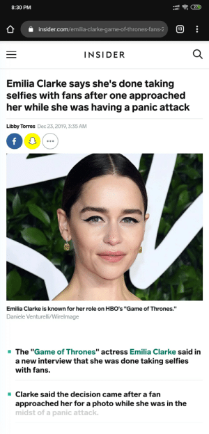 "Just leave her alone, man: 27D  8:30 PM  13  insider.com/emilia-clarke-game-of-thrones-fans-2  INSIDER  Emilia Clarke says she's done taking  selfies with fans after one approached  her while she was having a panic attack  Libby Torres Dec 23, 2019, 3:35 AM  Emilia Clarke is known for her role on HBO's ""Game of Thrones.""  Daniele Venturelli/Wirelmage  - The ""Game of Thrones"" actress Emilia Clarke said in  a new interview that she was done taking selfies  with fans.  Clarke said the decision came after a fan  approached her for a photo while she was in the  midst of a panic attack. Just leave her alone, man"