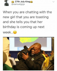 😕🙁☹️😣😖😫😩😭😭😭 . . krakstv: 27th July Kings  @samuelgigs  When you are chatting with the  new girl that you are toasting  and she tells you that her  birthday is coming up next  week.. 😕🙁☹️😣😖😫😩😭😭😭 . . krakstv