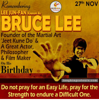 "Bruce Lee, Film, and Martial: 27th NOV  ering  emember  Colours  LEE JUN-FAN Known As  BRUCE LEE  Founder of the Martial Art  ""Jeet Kune Do' &  A Great Actor,  Philosopher  & Film Maker  on His  Birthday  laughing colours.com  Do not pray for an Easy Life, pray for the  Strength to endure a Difficult One. Remembering Martial Artist Expert & Actor Bruce Lee On His Birth Anniversary....."