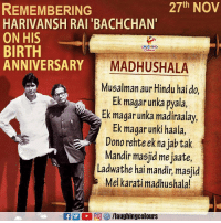 Indianpeoplefacebook, One, and Hindu: 27th NOV  REMEMBERING  HARIVANSH RAI 'BACHCHAN'  ON HIS  BIRTH  ANNIVERSARY  LAUGHING  ARYMADHUSHALA  Musalman aur Hindu hai do  Ek magar unka pyala,  Ek magar unka madiraalay,  Ek magar unki haala  Dono rehte ek na jab tak  Mandir masjid me jaate  Ladwathe hai mandir, masjid  Mel karati madhushala! Remembering One Of The Greatest Poet