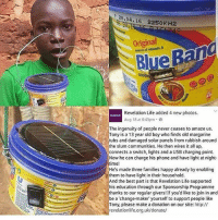 margarine: 28.04, 16 2250KH2  Original  eBang  soorce of vitamin A  ve  Revelation Life added 4 new photos.  Aug 18 at 6:43pm.  The ingenuity of people never ceases to amaze us.  ony is a 13 year old boy who finds old margarine  tubs and damaged solar panels from rubbish around  the slum communities. He then wires it all up,  connects a switch, lights and a USB charging point.  Now he can charge his phone and have light at night-  time!  He's made three families happy already by enabling  them to have light in their household.  nd the best part is that Revelation Life supported  his education through our Sponsorship Programme  thanks to our regular givers! If you'd like to join in and  be a 'change-maker yourself to support people like  ony, please make a donation on our site: http://  revelationlife.org.uk/donate/