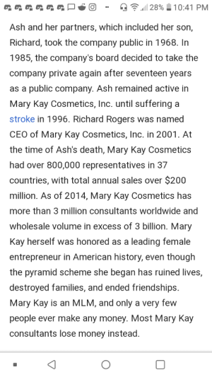 Someone edited the truth into this fawning wiki article on Mary Kay Ash.: 28%  10:41 PM  Ash and her partners, which included her son,  Richard, took the company public in 1968. In  1985, the company's board decided to take the  company private again after seventeen years  as a public company. Ash remained active in  Mary Kay Cosmetics, Inc. until suffering a  stroke in 1996. Richard Rogers was named  CEO of Mary Kay Cosmetics, Inc. in 2001. At  the time of Ash's death, Mary Kay Cosmetics  had over 800,000 representatives in 37  countries, with total annual sales over $200  million. As of 2014, Mary Kay Cosmetics has  more than 3 million consultants worldwide and  wholesale volume in excess of 3 billion. Mary  Kay herself was honored as a leading female  entrepreneur in American history, even though  the pyramid scheme she began has ruined lives,  destroyed families, and ended friendships.  Mary Kay is an MLM, and only a very few  people ever make any money. Most Mary Kay  consultants lose money instead. Someone edited the truth into this fawning wiki article on Mary Kay Ash.