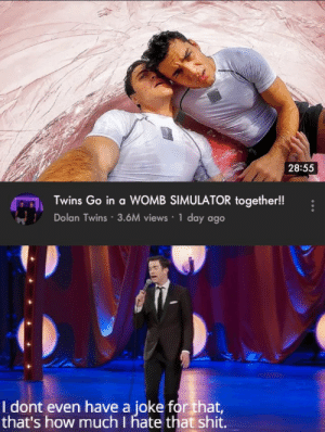 Shit, Twins, and Dolan: 28:55  Twins Go in a WOMB SIMULATOR together!!  Dolan Twins 3.6M views 1 day ago  I dont even have a joke for that,  that's how much I hate that shit. Disgustang