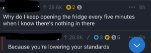 Funny and Sad, Sandwich, and Fridge: 28.6K 2 S  8h  Why do I keep opening the fridge every five minutes  when I know there's nothing in there  28.9K O30 S5  Because you're lowering your standards  Gh  LL That's why I'm dipping sandwich meat in mustard right now.