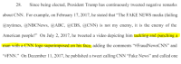 """Abc, cnn.com, and Fake: 28. Since being elected, President Trump has continuously tweeted negative remarks  about CNN. For example, on February 17, 2017, he stated that """"The FAKE NEWS media (failing  @nytimes, @NBCNews, @ABC, @CBS, @CNN) is not my enemy, it is the enemy of the  American people!"""" On July 2, 2017, he tweeted a video depicting him tackling and punching a  man with a CNN logo superimposed on his face, adding the comments """"#FraudNewsCNN"""" and  """"#FNN."""" On December ing CNN """"Fake News"""" and called one  ії, 2017, he published a tweet call"""