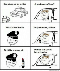 Car stopped by police  What's that bottle  But this is wine, sir  A problem, officer?  It's just water, officer  Praise the lord &  his miracles  We know Memes http://www.catholicmemes.com/rage-comics/its-a-miracle/