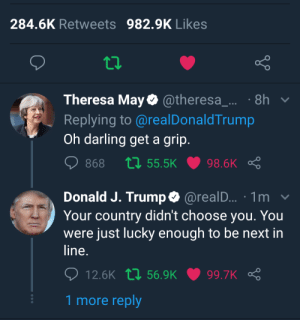 Dank, Memes, and Target: 284.6K Retweets 982.9K Likes  Theresa May@theresa_... 8h v  Replying to @realDonaldTrump  Oh darling get a grip  Donald J. Trump *@realD... 1m v  Your country didn't choose you. You  were just lucky enough to be next in  line  12.6K t1 56.9K99.7K  1 more reply Ok trump calm it by sub2targettyp MORE MEMES