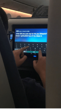 Flight, Nice, and Yes: 288 says u r do yes hv sto0p  what did you just say to me you littleshit?  know I gratuated top of my class in  7.  120 A Kid in Sitting in Front of Me on my Flight was Sending a Nice Message to his Sister