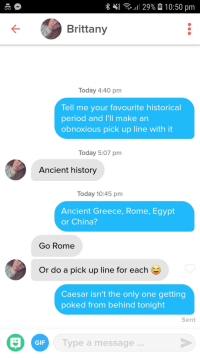 I tried: ..!! 29%  10:50 pm  O-o  Brittany  Today 4:40 pm  Tell me your favourite historical  period and I'll make an  obnoxious pick up line with it  Today 5:07 pm  Ancient history  Today 10:45 pm  Ancient Greece, Rome, Egypt  or China?  Go Rome  Or do a pick up line for each  Caesar isn't the only one getting  poked from behind tonight  Sent  GIF  Type a message. I tried