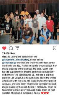 "Wholesome Flea (Red Hot Chili Peppers) and Snoop Dog: 29,666 likes  flea333 During the early era of the  @silverlake_conservatory, I once asked  @snoopdogg to come and work with the kids in the  studio for the day. He didn't waffle around about it or  make excuses or be too busy. He said, ""Work with  kids to support their dreams and music education?  I'll be there."" He just showed up. He had a gig that  night in Las Vegas, but he came and spent the whole  afternoon with the kids. He rapped while they played  grooves, showing them what it was to improvise and  make music on the spot. he did it for hours. Then he  took time to meet every kid, and made them all feel  special. The man is awesome. Facts. Wholesome Flea (Red Hot Chili Peppers) and Snoop Dog"