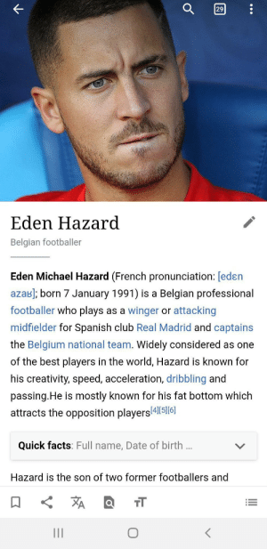 Im sure it does....: 29  Eden Hazard  Belgian footballer  Eden Michael Hazard (French pronunciation: [edɛn  azab); born 7 January 1991) is a Belgian professional  footballer who plays as a winger or attacking  midfielder for Spanish club Real Madrid and captains  the Belgium national team. Widely considered as one  of the best players in the world, Hazard is known for  his creativity, speed, acceleration, dribbling and  passing.He is mostly known for his fat bottom which  attracts the opposition players 4l|S]6]  Quick facts: Full name, Date of birth ..  Hazard is the son of two former footballers and  XA  יהה Im sure it does....