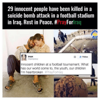 Children, Football, and Memes: 29 innocent people have been killed in a  suicide bomb attack in a football stadium  in Iraq. Rest in Peace. #Pray Forraq  40  2  iman  L: Follow  tylersposvy  Innocent children at a football tournament. What  has our world come to, the youth, our children  I'm heartbroken So sad 🙏🏼 RIP to those that were lost. This has no place in football Iraq Terrorists Football Sport Pray