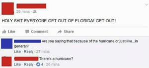 filthygrandpa:  Same shit, different day: 29 mins  HOLY SHIT EVERYONE GET OUT OF FLORIDA! GET OUT!  Like  Comment  Share  Are you saying that because of the hurricane or just like. in  general?  Like Reply 27 mins  There's a hurricane?  Like Reply 4 26 mins filthygrandpa:  Same shit, different day
