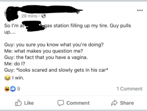 Gas Station, Vagina, and Women: 29 mins  So I'm at  gas station filling up my tire. Guy pulls  up....  Guy: you sure you know what you're doing?  Me: what makes you question me?  Guy: the fact that you have a vagina  Me: do l?  Guy: *looks scared and slowly gets in his car*  I win  1 Comment  Like  Share  Comment Because women can't be seen putting air in tires.