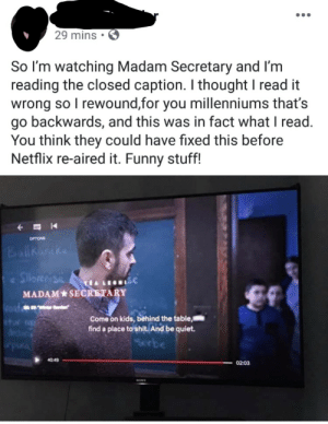 Funny, Netflix, and Shit: 29 mins.  So I'm watching Madam Secretary and I'm  reading the closed caption. I thought I read it  wrong so I rewound,for you millenniums that's  go backwards, and this was in fact what I read  You think they could have fixed this before  Netflix re-aired it. Funny stuff!  OPTIONS  Ballhanike  Silos  ISC  MADAM SECRETARY  n  Coat  Come on kids, behind the table  find a place to shit. And be quiet.  Serbe  e  40:49  02:03  SON
