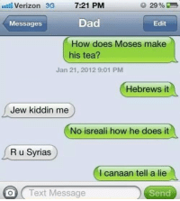 I canaan tell a lie...: 29%  Verizon 3G  7:21 PM  Dad  Messages  Edit  How does Moses make  his tea?  Jan 21, 2012 9:01 PM  Hebrews it  Jew kiddin me  No isreali how he does it  R u Syrias  l canaan tell a lie  O Text Message  Send I canaan tell a lie...