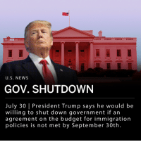 "On Sunday President Trump announced via Twitter he ""would be willing to 'shut down' government if the Democrats do not give us the votes for Border Security, which includes the Wall!"" He echoed similar statements on Monday in a joint press conference with Italian Prime Minister, Giuseppe Conte, saying: __ ""I would certainly be willing to consider a shutdown if we don't get proper border security."" __ The deadline for Congress to reach an agreement on government spending is September 30th, however the House is currently in recess and won't resume until after Labor Day, September 3rd. The new budget year is set to begin on October 1st, roughly a month before midterm elections take place. __ If government does not agree on a spending budget, this will mark the third shutdown in 2018.: 291  U.S. NEWS  GOV. SHUTDOWN  July 30 