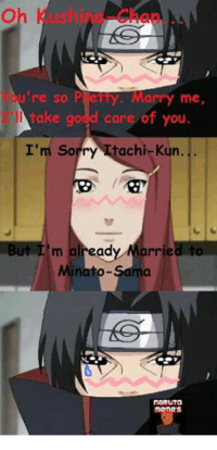 I couldn't resist... xD - Itachi: u're so P  etty. Marry me  take go  care of you  I'm sorry Hitachi Kun.  But I'm already  arried to  naRUTO  Memes I couldn't resist... xD - Itachi