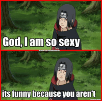 I guess I try too hard. -Nardo: God, I am so  Sexy  its funny  because you arent  By Naruto meme S I guess I try too hard. -Nardo