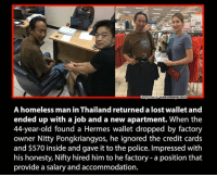 Homeless, Memes, and Credit Cards: 299  1990  www manager Goth  A homeless man in Thailand returned a lost wallet and  ended up with a job and a new apartment. When the  44-year-old found a Hermes wallet dropped by factory  owner Nitty Pongkriangyos, he ignored the credit cards  and $570 inside and gave it to the police. Impressed with  his honesty, Nifty hired him to he factory a position that  provide a salary and accommodation.