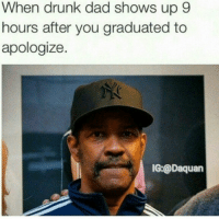 😂😂😂: When drunk dad shows up 9  hours after you graduated to  apologize  IG:@Daquan 😂😂😂