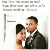 Steph Curry a Savage😂: You think he's scared to lose?  Nigga didn't even get a line up for  his own wedding!  Savage  IG:@Daquan Steph Curry a Savage😂