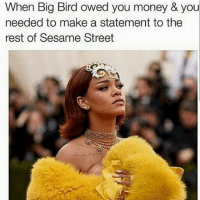 riri don't play 🙅🏾🐤 metball metgala: When Big Bird owed you money & you  needed to make a statement to the  rest of Sesame Street riri don't play 🙅🏾🐤 metball metgala