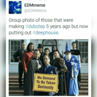 From dubstep to deephouse.: EDMmeme  EDM Meme  Group photo of those that were  making  dubstep 5 years ago but now  putting out t deephouse.  We Demand  To Be Taken  Seriously From dubstep to deephouse.