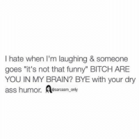 """Ass, Bitch, and Brains: I hate when I'm laughing & someone  goes """"it's not that funny"""" BITCH ARE  YOU IN MY BRAIN? BYE with your dry  ass humor.  @sarcasm only ⠀"""