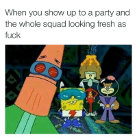 Fresh, Fuck You, and Fucking: When you show up to a party and  the whole squad looking fresh as  fuck You already know we bout to fuck shit up