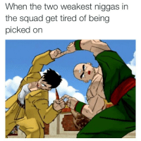 Squad: When the two weakest niggas in  the squad get tired of being  picked on