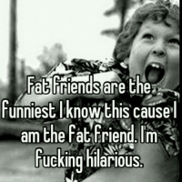 😂😂 this is me! RP my bird @smashmebox 💃: Fat Triends are the  funniest knowthis Cause  l  am the Fat Friend, Im  ucking hilarious 😂😂 this is me! RP my bird @smashmebox 💃