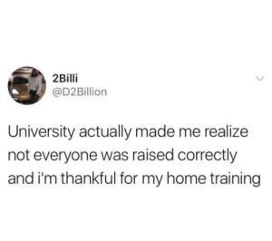 Home, University, and Made: 2Billi  @D2Billion  University actually made me realize  not everyone was raised correctly  and i'm thankful for my home training