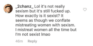kuntsuragi:  evilposting:  inb4:  Ah.  I got misogyny all wrong.  : 2chanz_ Lol it's not really  sexism but it's still fucked up.  How exactly is it sexist? It  seems as though we conflate  mistreating women with sexism  I mistreat women all the time but  I'm not sexist Imao  46m Reply kuntsuragi:  evilposting:  inb4:  Ah.  I got misogyny all wrong.
