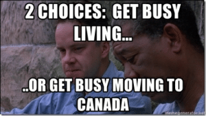 2 choices: Get busy living... ..or get busy moving to canada ...: 2CHOICES: GET BUSY  LIVING  OR GET BUSY MOVING TO  CANADA  meme 2 choices: Get busy living... ..or get busy moving to canada ...