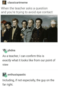 Teacher, Asks, and Eye: 2classicartmeme  When the teacher asks a question  and you're trying to avoid eye contact  phdna  As a teacher, I can confirm this is  exactly what it looks like from our point of  view  enthusispastic  Including, if not especially, the guy on the  far right. When the teacher asks a question