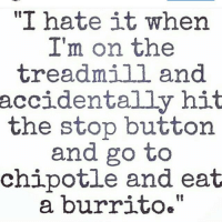 "Hate it when it happens 😁-.-@officialdoyoueven 👈: ""I hate it when  I'm on the  treadmill and  accidentally hit  the stop button  and go to  chipotle and eat  a burrito."" Hate it when it happens 😁-.-@officialdoyoueven 👈"