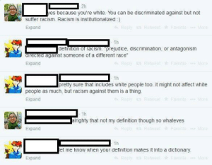 "Apparently, Racism, and Tumblr: 2h  es because you're white. You can be discriminated against but not  suffer racism. Racism is institutionalized)  Expand  1h  definition of racism. prejudice, discrimination, or antagonism  directed against someone  of a different race""  Expand  Favo  1h  pretty sure that includes white people too. it might not affect white  people as much, but racism against them is a thing.  Expand  1h  alrighty that not my definition though so whateves  Expand  1h  et me know when your definition makes it into a dictionary  Expand memehumor:  apparently white people cannot suffer racism due to their skin color."