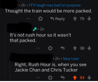 Chris Tucker: . 2h FFX laugh was bad on purpose  Thought the train would be more packed.  Reply 會79  It's not rush hour so it wasn't  that packed  會38  2h New User  Right, Rush Hour is, when you see  Jackie Chan and Chris Tucker  會93