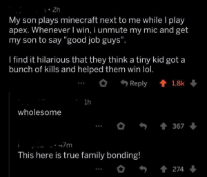 "Family, Lol, and Minecraft: . 2h  My son plays minecraft next to me while l play  apex. Whenever I win, i unmute my mic and get  my son to say ""good job guys""  I find it hilarious that they think a tiny kid got a  bunch of kills and helped them win lol.  Reply會1.8k  1h  wholesome  367  This here is true family bonding! True family bonding."