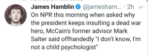 "Insulting, Hero, and Npr: 2h  On NPR this morning when asked why  James Hamblin @jamesham.  the president keeps insulting a dead war  hero, McCain's former advisor Mark  Salter said offhandedly ""I don't know, I'm  not a child psychologist"" Any child psychologists want to weigh in?"