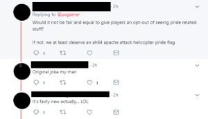 Lol, Meme, and Stuff: 2h  Replying to @pcgamer  Would it not be fair and equal to give players  an opt-out of seeing pride related  stuff?  If not, we at least deserve an ah64 apache attack helicopter pride flag  1  2h  Original joke my man  1  2h  It's fairly new actually... LOL Ah yes, Attack Helicopter, the hip new meme of... 2019?!