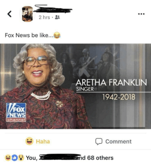 Be Like, News, and Fox News: 2hrs .  Fox News be like  ARETHA FRANKLIN  SINGER  1942-2018  NEWS  Haha  Comment Fox News be like