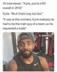 "Kyrie didn't like his 2K rating when he first found out 💀😂 - Follow @_nbamemes._: 2K interviewer: ""Kyrie, you're a 90  overall in 2K18.""  Kyrie: ""Bruh that's way too low.""  was at this moment, Kyrie realized, he  had to be the main guy of a team, so he  requested a trade  _NBAMEMES. Kyrie didn't like his 2K rating when he first found out 💀😂 - Follow @_nbamemes._"