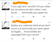 "Bodies , Drunk, and Tumblr: 2m  If you ugly and I wouldn't hit you sober  but somehow we did it when I was  drunk.technically you raped me.  1m  Bodies you collected while drunk don't  count cuz technically you were raped  so lega  expunged from your record <p><a href=""http://memehumor.tumblr.com/post/152261242933/technically"" class=""tumblr_blog"">memehumor</a>:</p>  <blockquote><p>Technically…</p></blockquote>"
