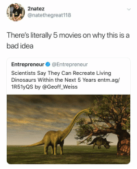 Bad, Movies, and Dinosaurs: 2natez  @natethegreat118  There's literally 5 movies on why this is a  bad idea  Entrepreneur @Entrepreneur  Scientists Say They Can Recreate Living  Dinosaurs Within the Next 5 Years entm.ag/  1R51yQS by @Geoff_Weiss F*ck it let's see what happens