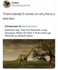 Bad, Memes, and Movies: 2natez  @natethegreat118  There's literally 5 movies on why this is a  bad idea  Entrepreneur@Entrepreneur  Scientists Say They Can Recreate Living  Dinosaurs Within the Next 5 Years entm.ag/  1R51yQS by @Geoff Weiss Science fiction is about to become real