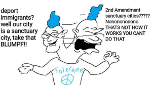 Nice MS Paint talent, boomer: 2nd Amendment  deport  immigrants?  well our city  is a sanctuary  city, take that  BLUMPF!  sanctuary cities?????  Nononononono  THATS NOT HOW IT  WORKS YOU CANT  DO THAT  raner  Tolerance Nice MS Paint talent, boomer